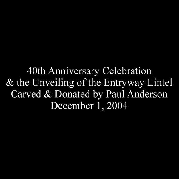 40th Anniversary Celebration & the Unveiling of the Entryway Lintel Carved & Donated by Paul Anderson December 1, 2004